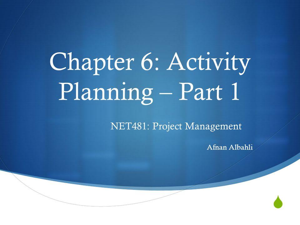  Chapter 6: Activity Planning – Part 1 NET481: Project Management Afnan Albahli