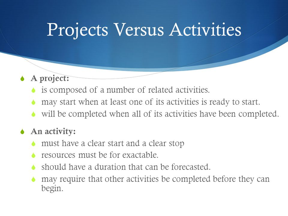 Projects Versus Activities  A project:  is composed of a number of related activities.