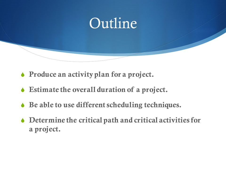 Outline  Produce an activity plan for a project.  Estimate the overall duration of a project.