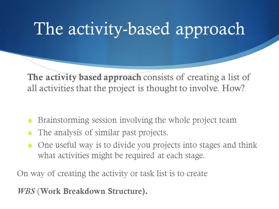 The activity-based approach The activity based approach consists of creating a list of all activities that the project is thought to involve.