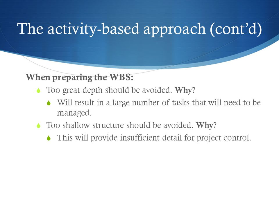 The activity-based approach (cont'd) When preparing the WBS:  Too great depth should be avoided.