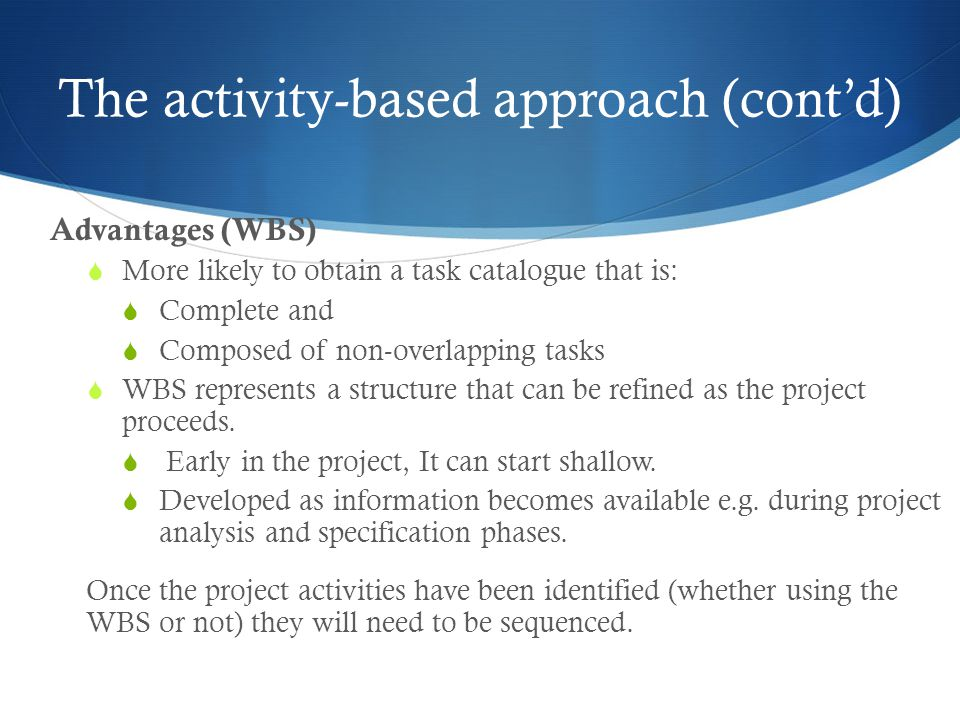 The activity-based approach (cont'd) Advantages (WBS)  More likely to obtain a task catalogue that is:  Complete and  Composed of non-overlapping tasks  WBS represents a structure that can be refined as the project proceeds.