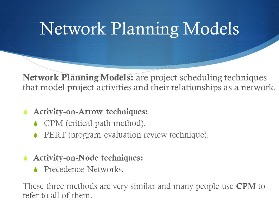 Network Planning Models Network Planning Models: are project scheduling techniques that model project activities and their relationships as a network.