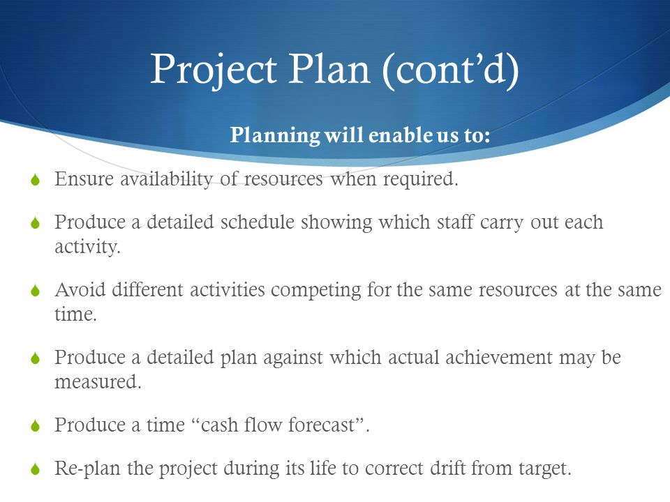 Project Plan (cont'd) Planning will enable us to:  Ensure availability of resources when required.