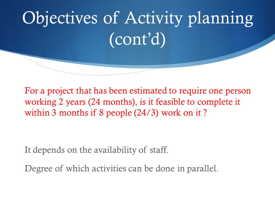 Objectives of Activity planning (cont'd) For a project that has been estimated to require one person working 2 years (24 months), is it feasible to complete it within 3 months if 8 people (24/3) work on it .