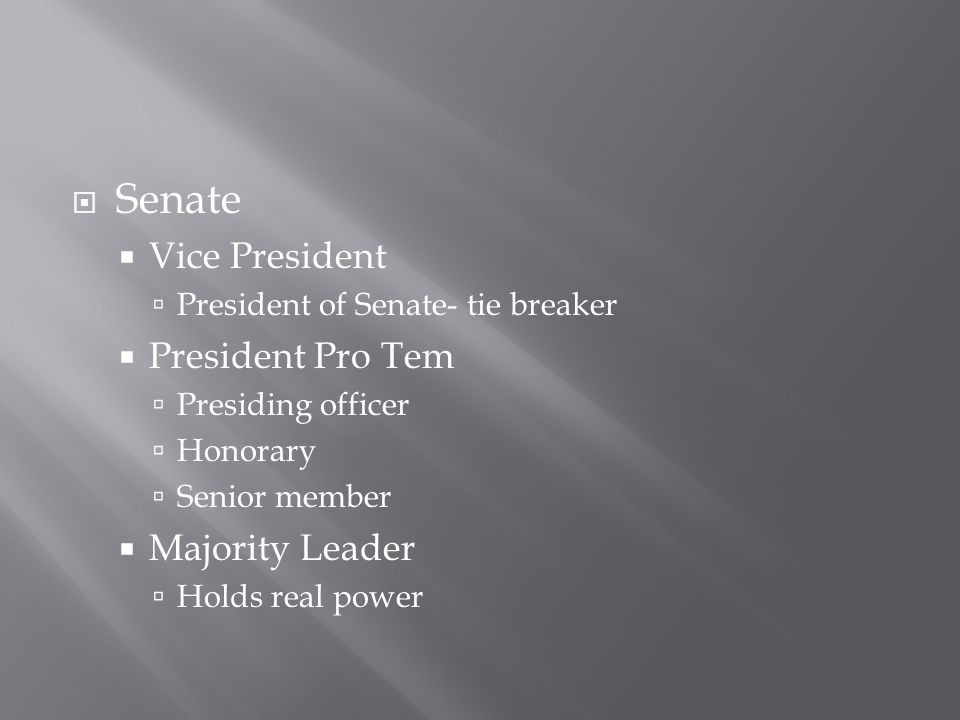  Senate  Vice President  President of Senate- tie breaker  President Pro Tem  Presiding officer  Honorary  Senior member  Majority Leader  Holds real power