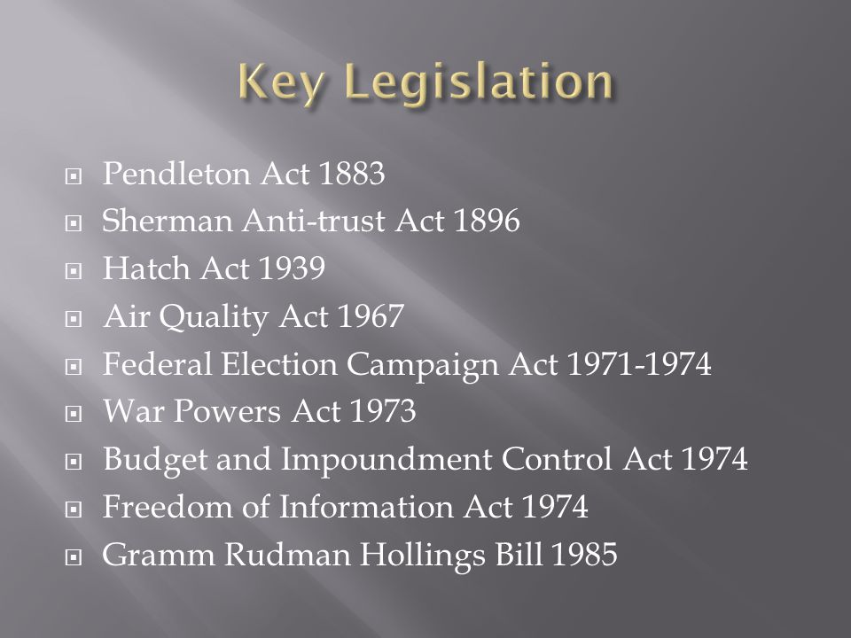  Pendleton Act 1883  Sherman Anti-trust Act 1896  Hatch Act 1939  Air Quality Act 1967  Federal Election Campaign Act 1971-1974  War Powers Act 1973  Budget and Impoundment Control Act 1974  Freedom of Information Act 1974  Gramm Rudman Hollings Bill 1985