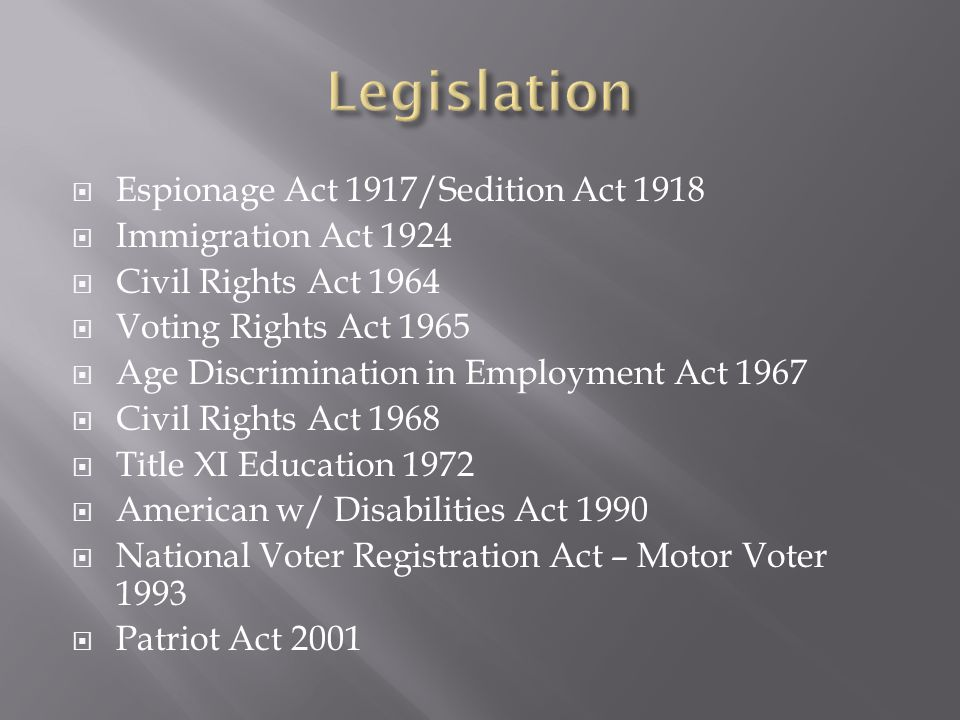  Espionage Act 1917/Sedition Act 1918  Immigration Act 1924  Civil Rights Act 1964  Voting Rights Act 1965  Age Discrimination in Employment Act 1967  Civil Rights Act 1968  Title XI Education 1972  American w/ Disabilities Act 1990  National Voter Registration Act – Motor Voter 1993  Patriot Act 2001