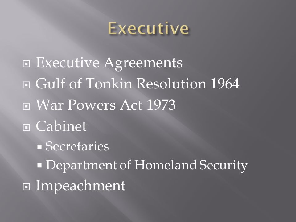  Executive Agreements  Gulf of Tonkin Resolution 1964  War Powers Act 1973  Cabinet  Secretaries  Department of Homeland Security  Impeachment