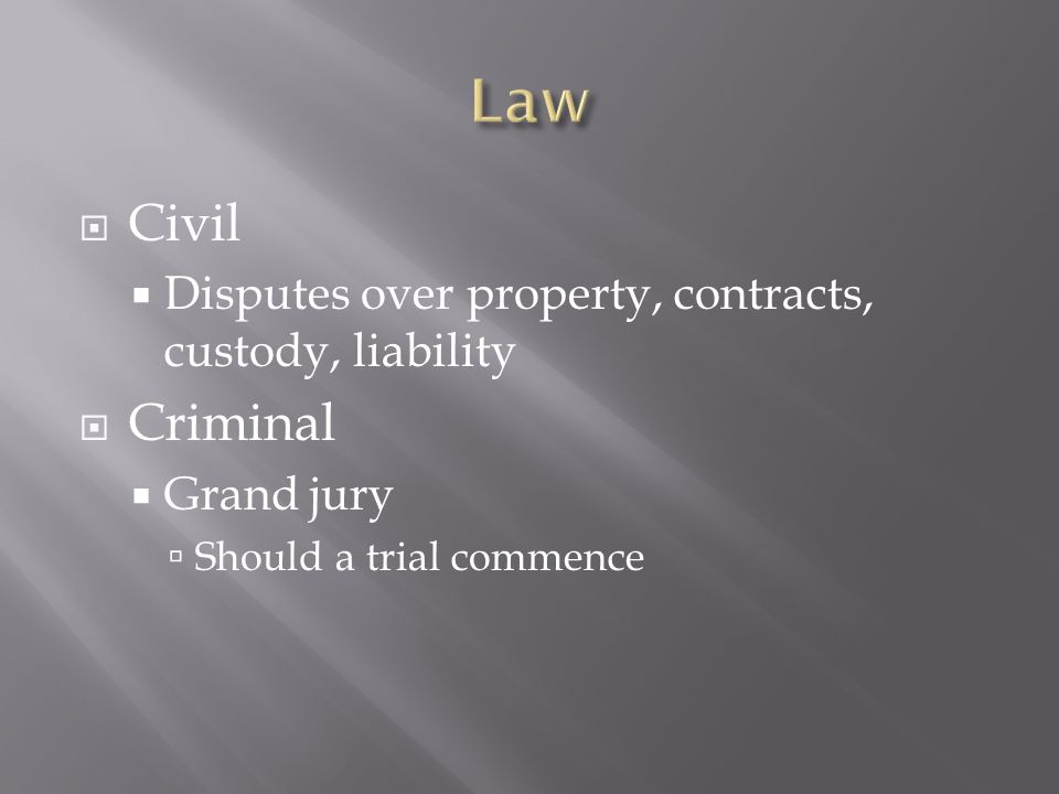  Civil  Disputes over property, contracts, custody, liability  Criminal  Grand jury  Should a trial commence