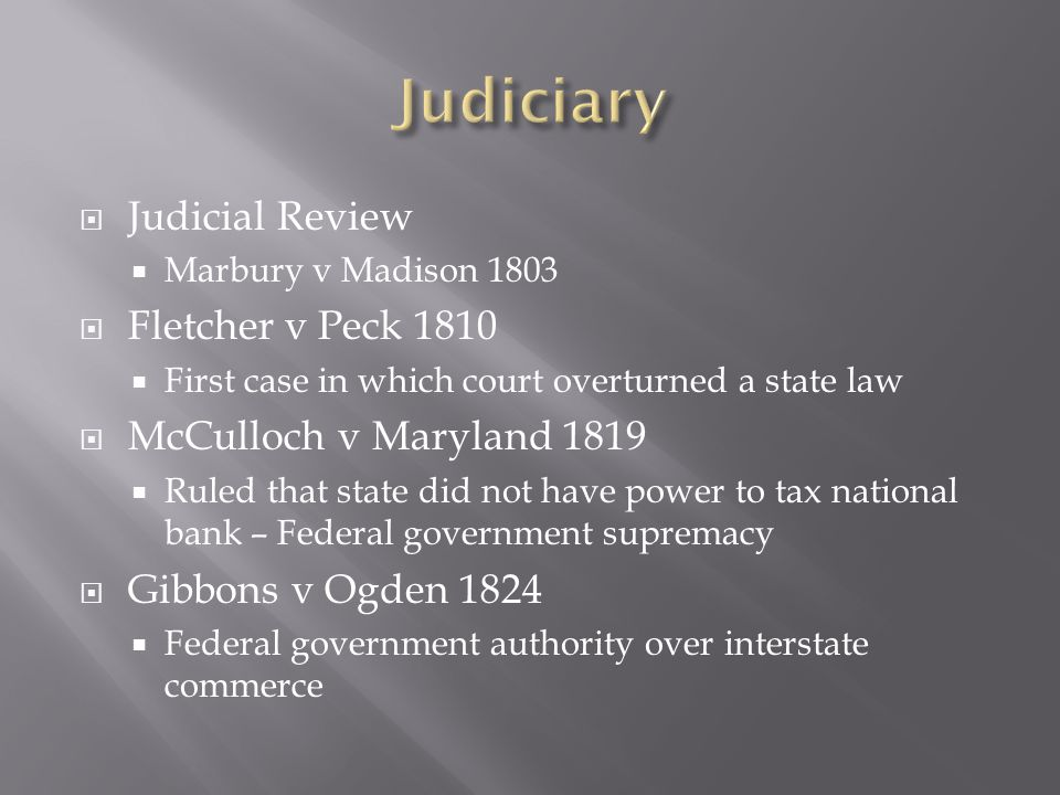  Judicial Review  Marbury v Madison 1803  Fletcher v Peck 1810  First case in which court overturned a state law  McCulloch v Maryland 1819  Rul