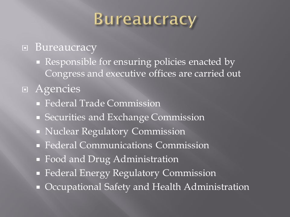  Bureaucracy  Responsible for ensuring policies enacted by Congress and executive offices are carried out  Agencies  Federal Trade Commission  Securities and Exchange Commission  Nuclear Regulatory Commission  Federal Communications Commission  Food and Drug Administration  Federal Energy Regulatory Commission  Occupational Safety and Health Administration