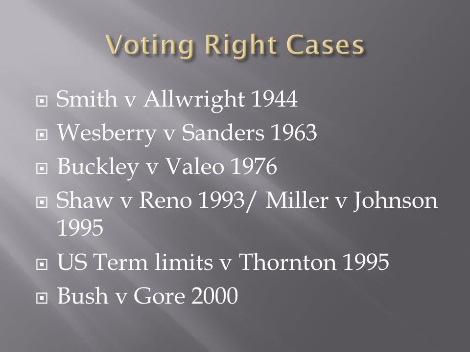  Smith v Allwright 1944  Wesberry v Sanders 1963  Buckley v Valeo 1976  Shaw v Reno 1993/ Miller v Johnson 1995  US Term limits v Thornton 1995  Bush v Gore 2000