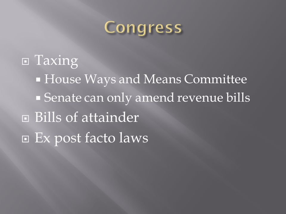  Taxing  House Ways and Means Committee  Senate can only amend revenue bills  Bills of attainder  Ex post facto laws