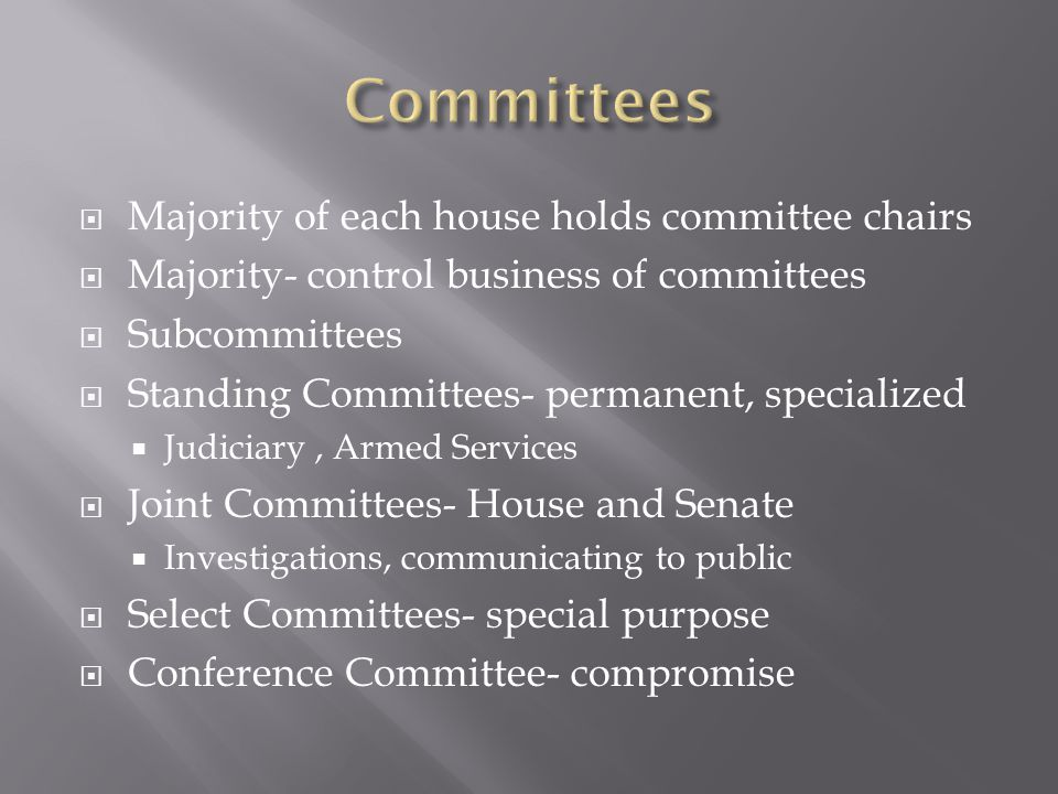  Majority of each house holds committee chairs  Majority- control business of committees  Subcommittees  Standing Committees- permanent, specializ