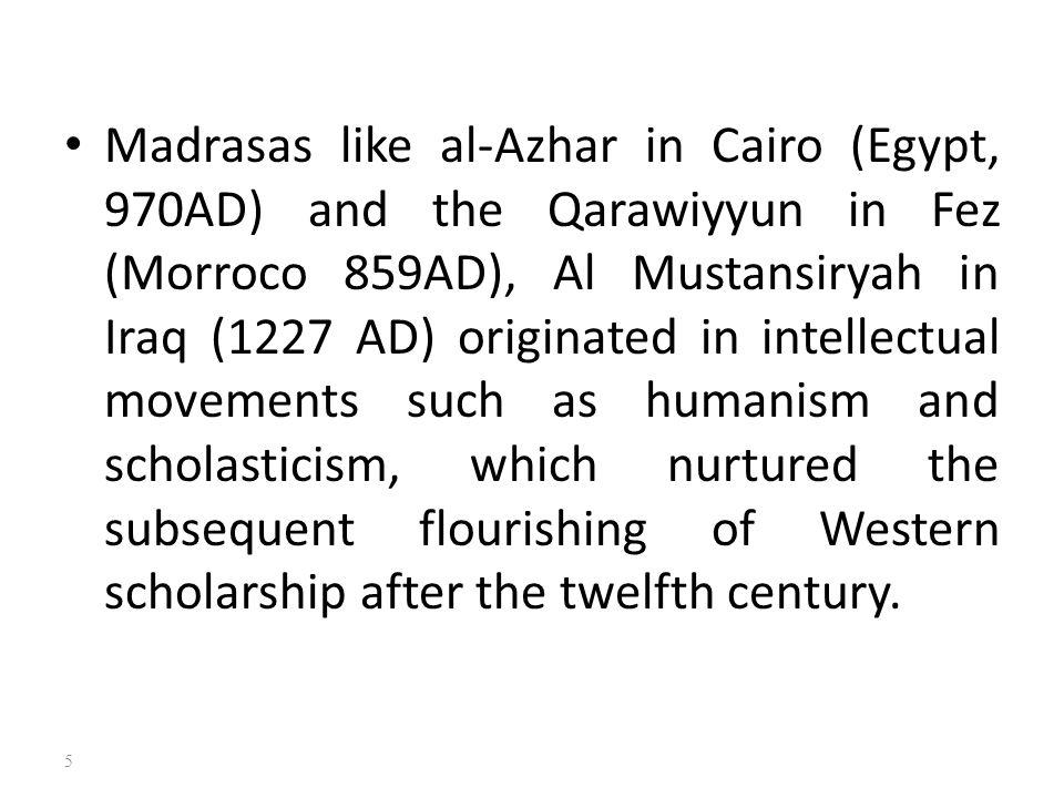 Madrasas like al-Azhar in Cairo (Egypt, 970AD) and the Qarawiyyun in Fez (Morroco 859AD), Al Mustansiryah in Iraq (1227 AD) originated in intellectual
