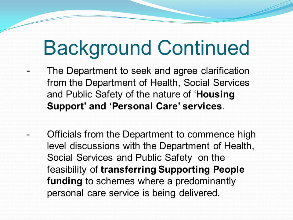 Current Position GUIDANCE – Due to be issued April 2012 SP STRATEGY – On hold due to; -Independent Review of Commissioning Body – interim report expected March 2012 -DSD Bamford Taskforce REGULATORY FRAMEWORK -DSD/Housing Division are committed to progressing a regulatory framework for all Supported Living Schemes -Housing Division have already had exploratory discussions with RQIA to discuss some of the issues/concerns;