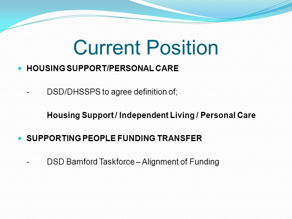 Current Position HOUSING SUPPORT/PERSONAL CARE -DSD/DHSSPS to agree definition of; Housing Support / Independent Living / Personal Care SUPPORTING PEOPLE FUNDING TRANSFER -DSD Bamford Taskforce – Alignment of Funding