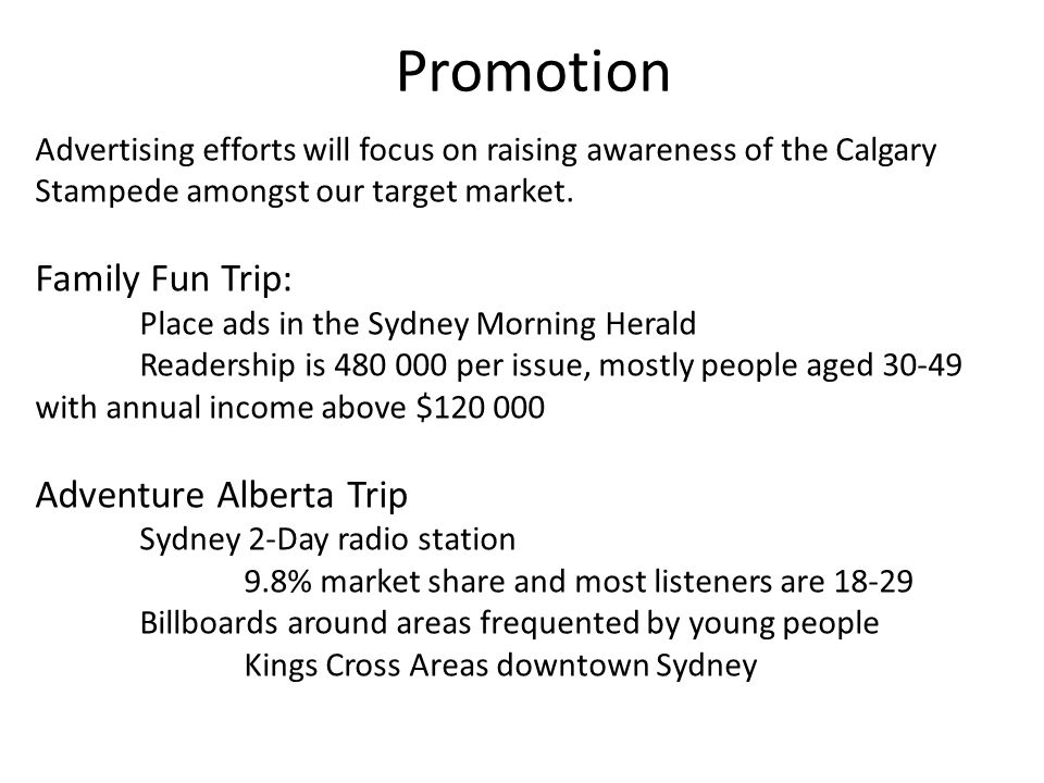 Promotion Advertising efforts will focus on raising awareness of the Calgary Stampede amongst our target market.