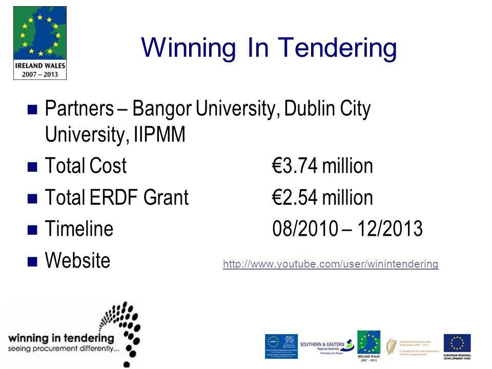 Winning In Tendering Partners – Bangor University, Dublin City University, IIPMM Total Cost €3.74 million Total ERDF Grant €2.54 million Timeline 08/2010 – 12/2013 Website http://www.youtube.com/user/winintendering http://www.youtube.com/user/winintendering