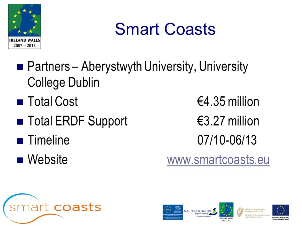 Smart Coasts Partners – Aberystwyth University, University College Dublin Total Cost €4.35 million Total ERDF Support €3.27 million Timeline 07/10-06/13 Website www.smartcoasts.euwww.smartcoasts.eu