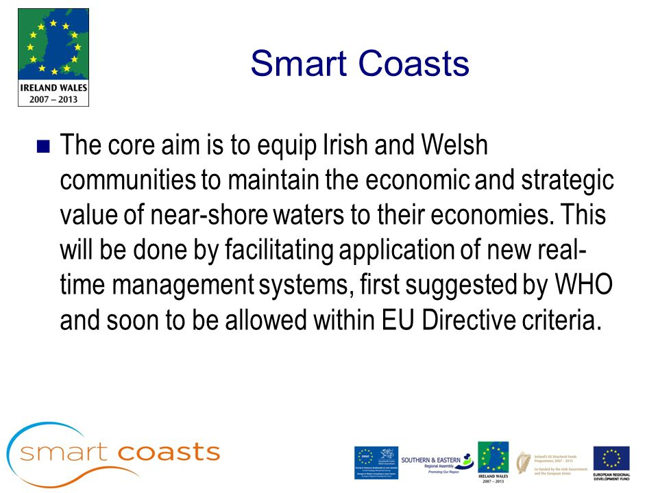 Smart Coasts The core aim is to equip Irish and Welsh communities to maintain the economic and strategic value of near-shore waters to their economies.
