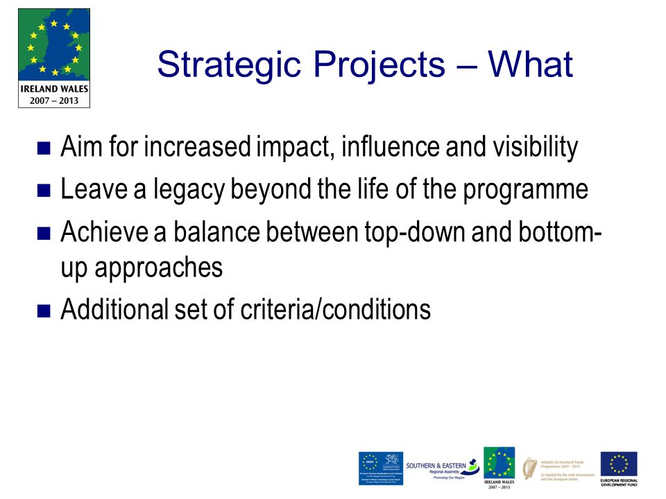 Strategic Projects – What Aim for increased impact, influence and visibility Leave a legacy beyond the life of the programme Achieve a balance between top-down and bottom- up approaches Additional set of criteria/conditions