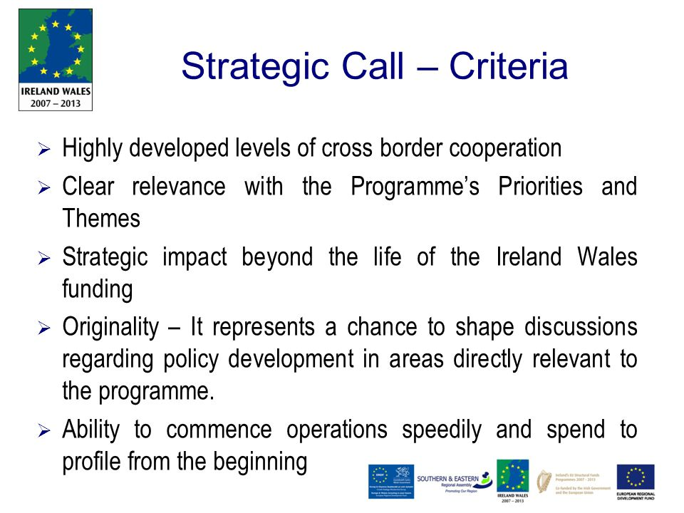 Strategic Call – Criteria  Highly developed levels of cross border cooperation  Clear relevance with the Programme's Priorities and Themes  Strategic impact beyond the life of the Ireland Wales funding  Originality – It represents a chance to shape discussions regarding policy development in areas directly relevant to the programme.