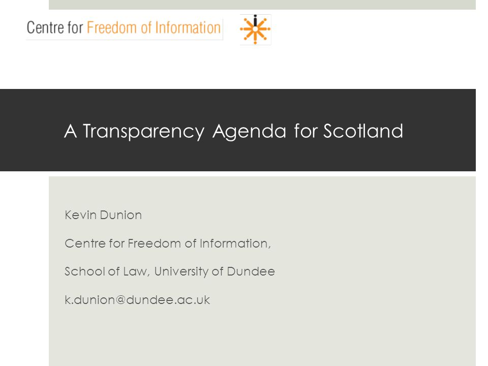 www.centrefoi.org.uk A Transparency Agenda for Scotland Kevin Dunion Centre for Freedom of Information, School of Law, University of Dundee k.dunion@d