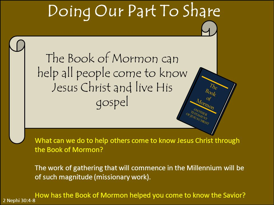2 Nephi 30:4-8 Doing Our Part To Share What can we do to help others come to know Jesus Christ through the Book of Mormon.