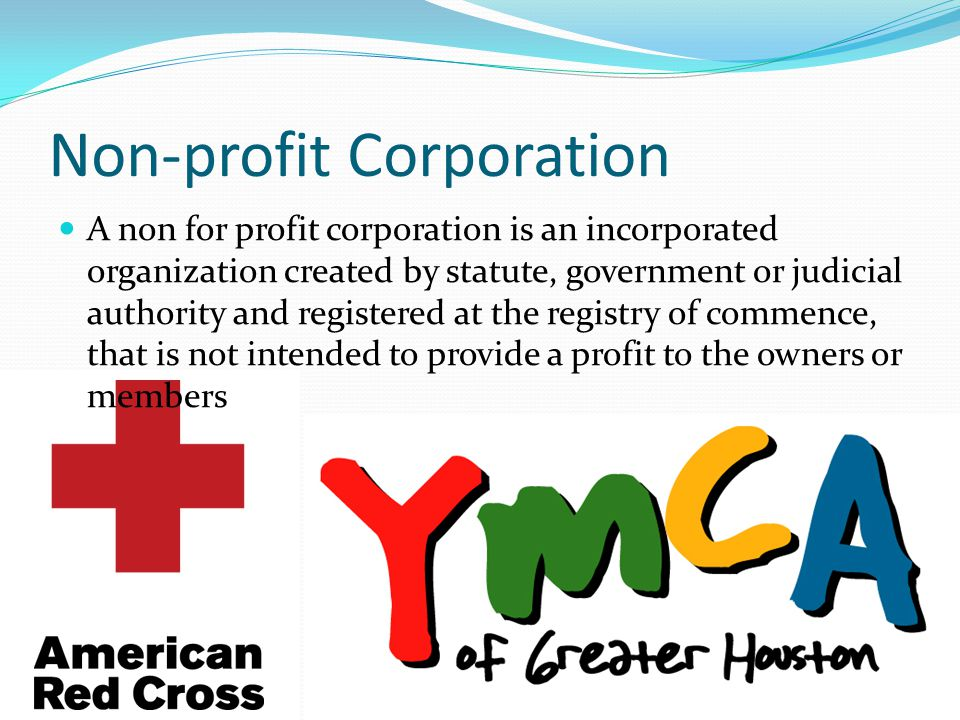 Non-profit Corporation A non for profit corporation is an incorporated organization created by statute, government or judicial authority and registered at the registry of commence, that is not intended to provide a profit to the owners or members