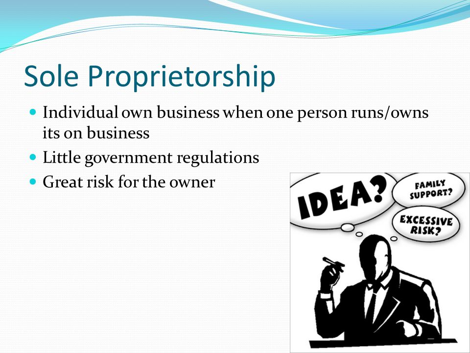 Sole Proprietorship Individual own business when one person runs/owns its on business Little government regulations Great risk for the owner