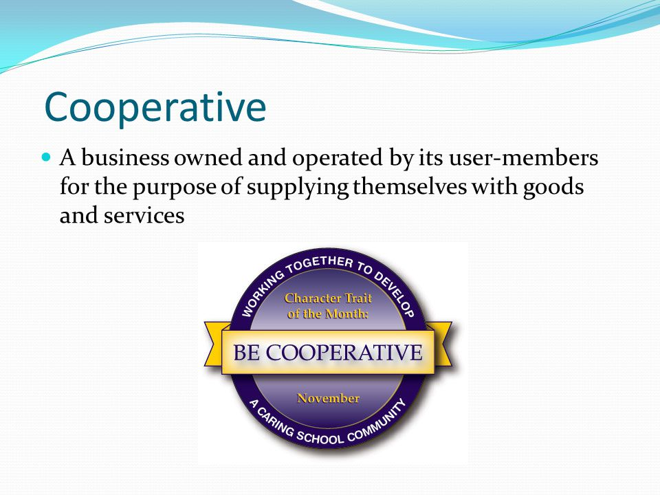 Cooperative A business owned and operated by its user-members for the purpose of supplying themselves with goods and services