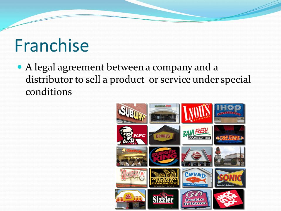 Franchise A legal agreement between a company and a distributor to sell a product or service under special conditions