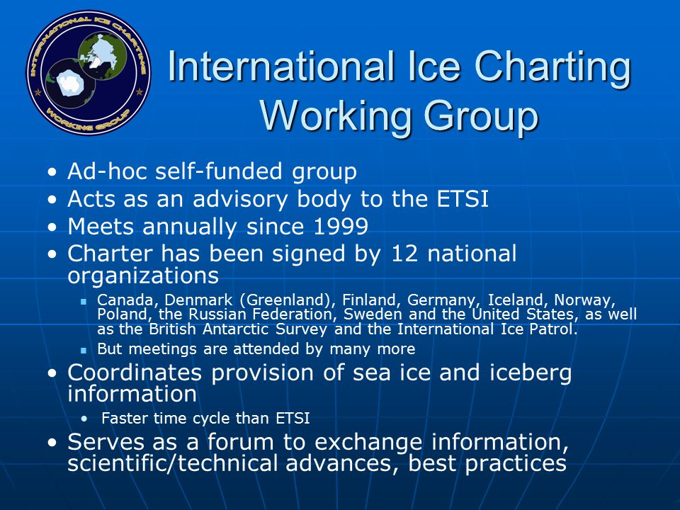 International Ice Charting Working Group Ad-hoc self-funded group Acts as an advisory body to the ETSI Meets annually since 1999 Charter has been signed by 12 national organizations Canada, Denmark (Greenland), Finland, Germany, Iceland, Norway, Poland, the Russian Federation, Sweden and the United States, as well as the British Antarctic Survey and the International Ice Patrol.