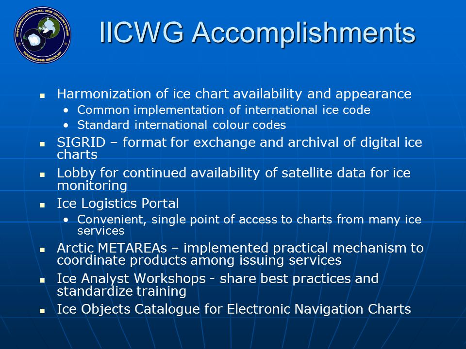 IICWG Accomplishments Harmonization of ice chart availability and appearance Common implementation of international ice code Standard international colour codes SIGRID – format for exchange and archival of digital ice charts Lobby for continued availability of satellite data for ice monitoring Ice Logistics Portal Convenient, single point of access to charts from many ice services Arctic METAREAs – implemented practical mechanism to coordinate products among issuing services Ice Analyst Workshops - share best practices and standardize training Ice Objects Catalogue for Electronic Navigation Charts