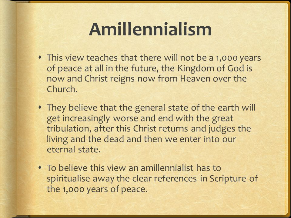 Amillennialism  This view teaches that there will not be a 1,000 years of peace at all in the future, the Kingdom of God is now and Christ reigns now