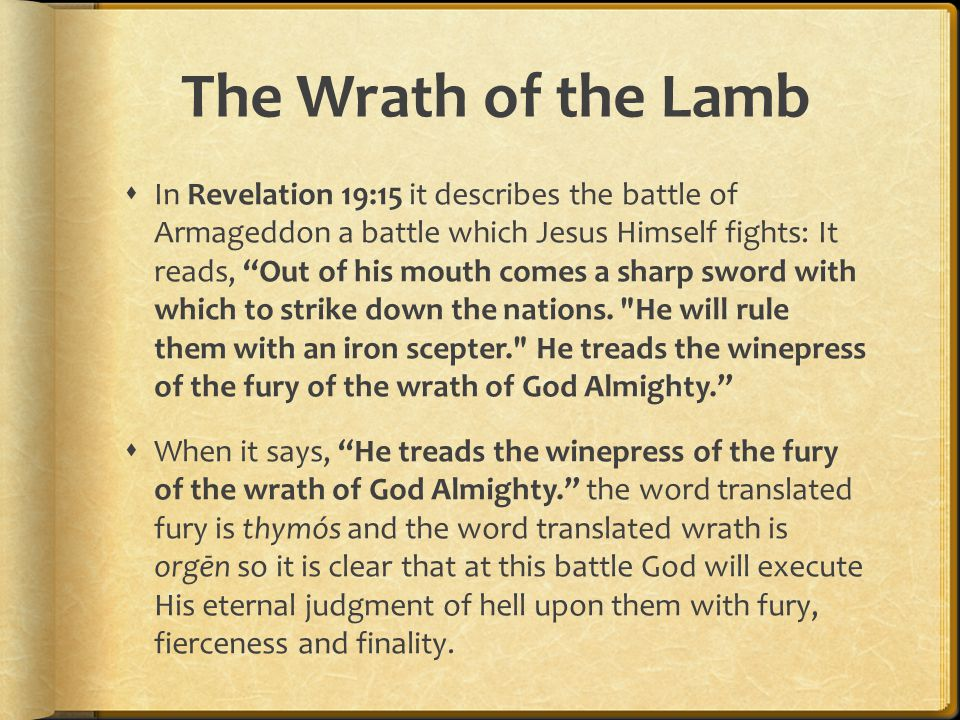 "The Wrath of the Lamb  In Revelation 19:15 it describes the battle of Armageddon a battle which Jesus Himself fights: It reads, ""Out of his mouth com"