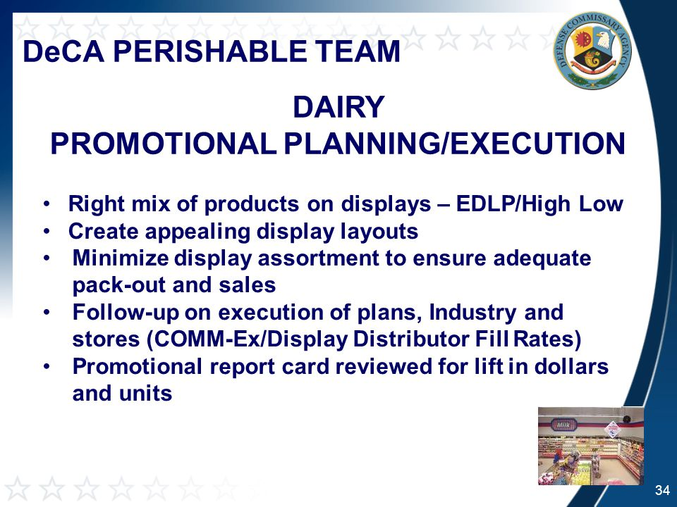 DeCA PERISHABLE TEAM DAIRY PROMOTIONAL PLANNING/EXECUTION 34 Right mix of products on displays – EDLP/High Low Create appealing display layouts Minimize display assortment to ensure adequate pack-out and sales Follow-up on execution of plans, Industry and stores (COMM-Ex/Display Distributor Fill Rates) Promotional report card reviewed for lift in dollars and units