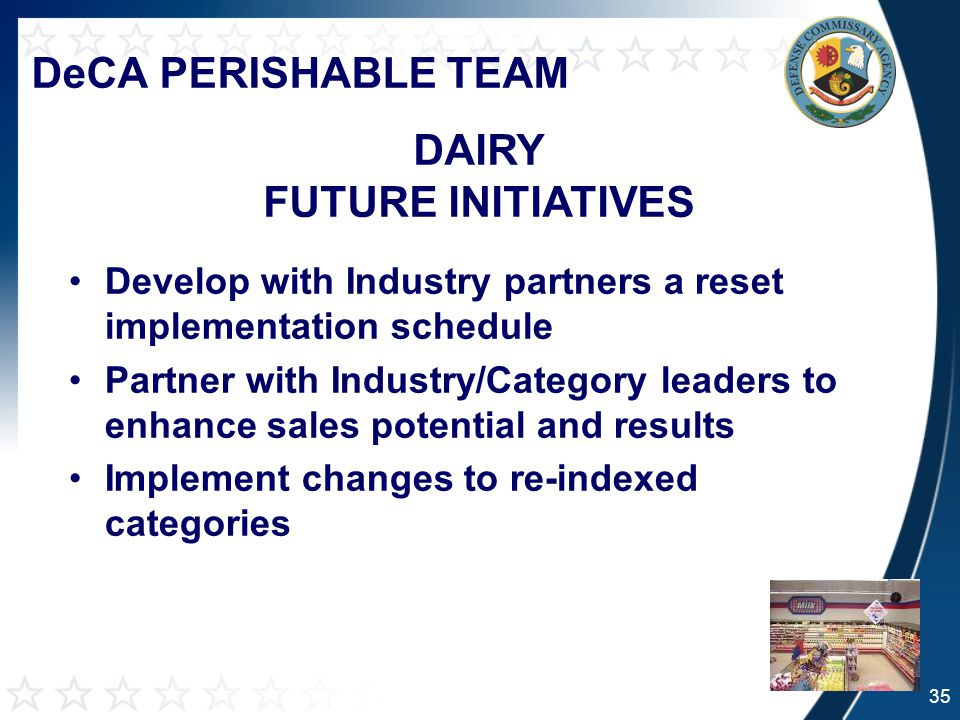 DeCA PERISHABLE TEAM Develop with Industry partners a reset implementation schedule Partner with Industry/Category leaders to enhance sales potential and results Implement changes to re-indexed categories DAIRY FUTURE INITIATIVES 35