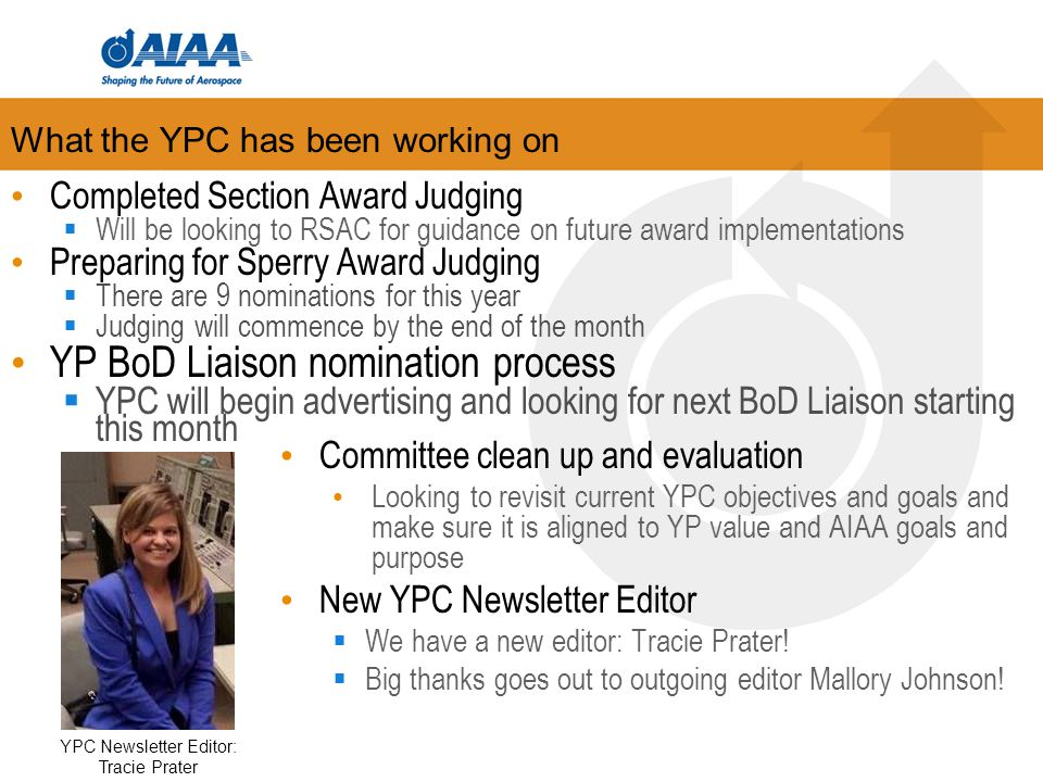 Upcoming Plans YP Survey  It has been 5+ years since last YP survey  Use this as a measure of how well we meet the needs of AIAA's YPs  Results used to shape YPC and AIAA YP objectives and events –This helps us retain YP membership in AIAA YPC Value/Purpose - Restructure  Overall goal is to develop and guide future leaders in aerospace and provide value  Based on survey results & YPC discussions charter & strategic plan will be updated  Continue to focus on communication and RLF events Begin planning for 2015 Rising Leaders in Aerospace Forum sessions and activities  Host either full RLAF at conferences or certain aspects of it  Purpose is to attract more YPs  Work with sections at RLC to promote 'mini RLFs' at section events and symposiums Next F2F meeting is TBD, currently scheduled for SPACE 2015