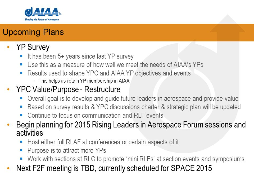 Upcoming Plans YP Survey  It has been 5+ years since last YP survey  Use this as a measure of how well we meet the needs of AIAA's YPs  Results used to shape YPC and AIAA YP objectives and events –This helps us retain YP membership in AIAA YPC Value/Purpose - Restructure  Overall goal is to develop and guide future leaders in aerospace and provide value  Based on survey results & YPC discussions charter & strategic plan will be updated  Continue to focus on communication and RLF events Begin planning for 2015 Rising Leaders in Aerospace Forum sessions and activities  Host either full RLAF at conferences or certain aspects of it  Purpose is to attract more YPs  Work with sections at RLC to promote 'mini RLFs' at section events and symposiums Next F2F meeting is TBD, currently scheduled for SPACE 2015