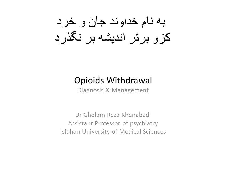 به نام خداوند جان و خرد كزو برتر انديشه بر نگذرد Opioids Withdrawal Diagnosis & Management Dr Gholam Reza Kheirabadi Assistant Professor of psychiatry