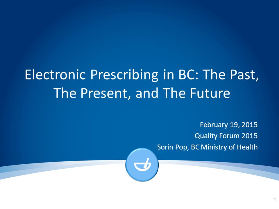 Electronic Prescribing in BC: The Past, The Present, and The Future February 19, 2015 Quality Forum 2015 Sorin Pop, BC Ministry of Health 1