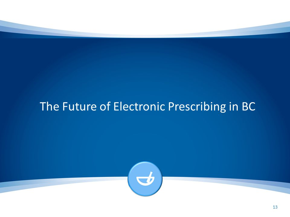 The Future of Electronic Prescribing in BC 13