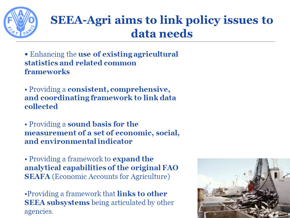 Enhancing the use of existing agricultural statistics and related common frameworks Providing a consistent, comprehensive, and coordinating framework to link data collected Providing a sound basis for the measurement of a set of economic, social, and environmental indicator Providing a framework to expand the analytical capabilities of the original FAO SEAFA (Economic Accounts for Agriculture) Providing a framework that links to other SEEA subsystems being articulated by other agencies.
