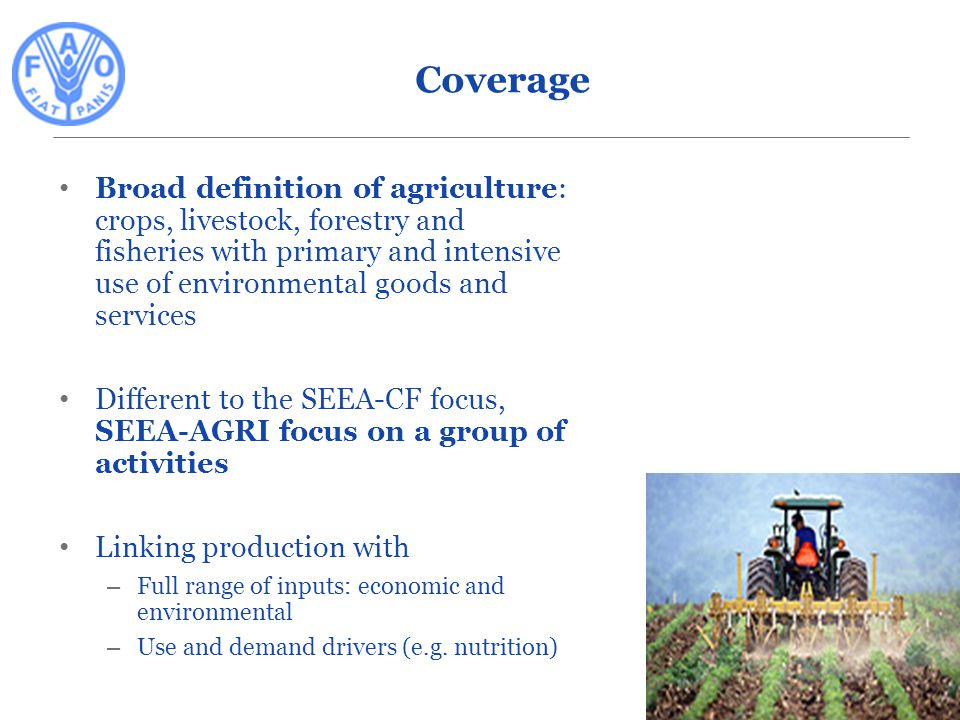 Broad definition of agriculture: crops, livestock, forestry and fisheries with primary and intensive use of environmental goods and services Different to the SEEA-CF focus, SEEA-AGRI focus on a group of activities Linking production with – Full range of inputs: economic and environmental – Use and demand drivers (e.g.