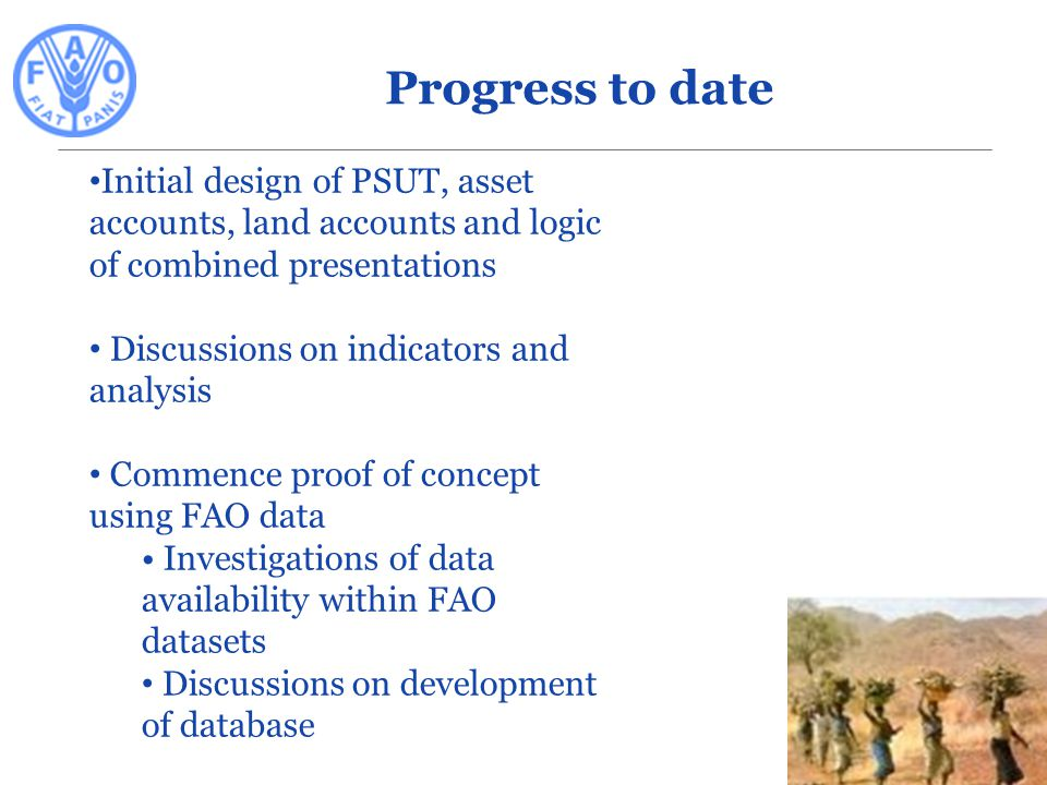 Initial design of PSUT, asset accounts, land accounts and logic of combined presentations Discussions on indicators and analysis Commence proof of concept using FAO data Investigations of data availability within FAO datasets Discussions on development of database Progress to date