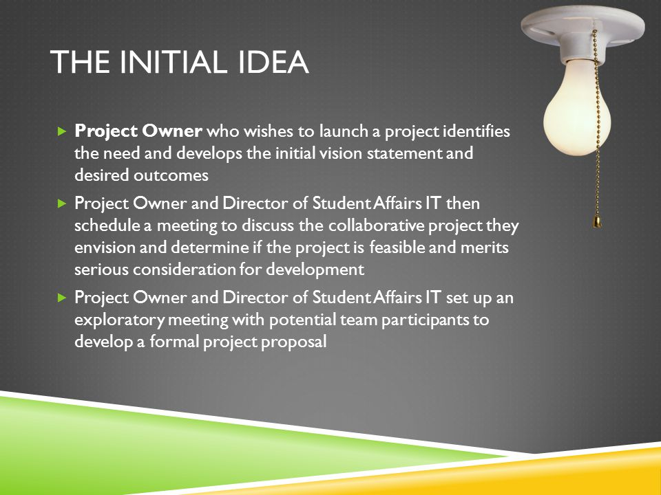 THE INITIAL IDEA  Project Owner who wishes to launch a project identifies the need and develops the initial vision statement and desired outcomes  Project Owner and Director of Student Affairs IT then schedule a meeting to discuss the collaborative project they envision and determine if the project is feasible and merits serious consideration for development  Project Owner and Director of Student Affairs IT set up an exploratory meeting with potential team participants to develop a formal project proposal