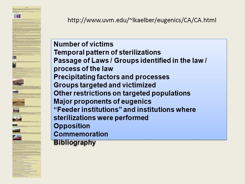 http://www.uvm.edu/~lkaelber/eugenics/CA/CA.html Number of victims Temporal pattern of sterilizations Passage of Laws / Groups identified in the law / process of the law Precipitating factors and processes Groups targeted and victimized Other restrictions on targeted populations Major proponents of eugenics Feeder institutions and institutions where sterilizations were performed Opposition Commemoration Bibliography Number of victims Temporal pattern of sterilizations Passage of Laws / Groups identified in the law / process of the law Precipitating factors and processes Groups targeted and victimized Other restrictions on targeted populations Major proponents of eugenics Feeder institutions and institutions where sterilizations were performed Opposition Commemoration Bibliography